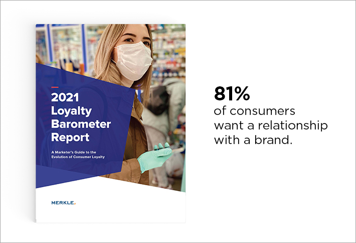 81% of consumers want a relationship with a brand. -Merkle, 2021 Loyalty Barometer Report